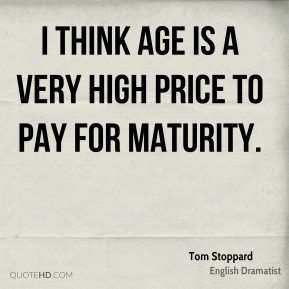 I think age is a very high price to pay for maturity.