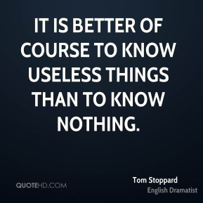 It is better of course to know useless things than to know nothing.
