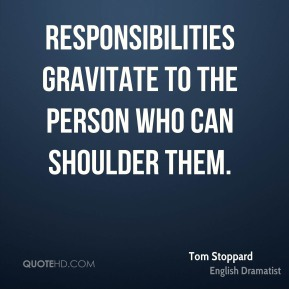 Responsibilities gravitate to the person who can shoulder them.