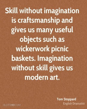 Tom Stoppard - Skill without imagination is craftsmanship and gives us many useful objects such as wickerwork picnic baskets. Imagination without skill gives us modern art.