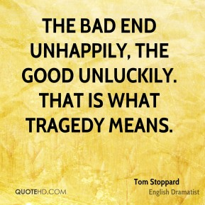 Tom Stoppard - The bad end unhappily, the good unluckily. That is what tragedy means.