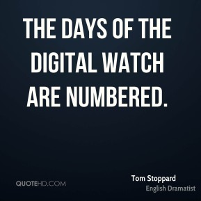 Tom Stoppard - The days of the digital watch are numbered.