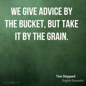 Tom Stoppard - We give advice by the bucket, but take it by the grain.