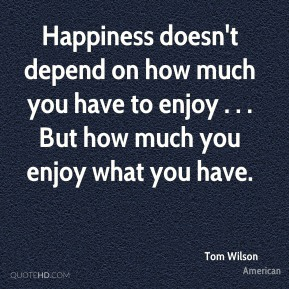 Happiness doesn't depend on how much you have to enjoy . . . But how much you enjoy what you have.
