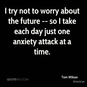 I try not to worry about the future -- so I take each day just one anxiety attack at a time.