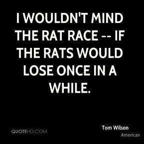Tom Wilson  - I wouldn't mind the rat race -- if the rats would lose once in a while.