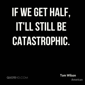 If we get half, it'll still be catastrophic.