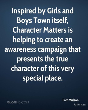 Tom Wilson  - Inspired by Girls and Boys Town itself, Character Matters is helping to create an awareness campaign that presents the true character of this very special place.