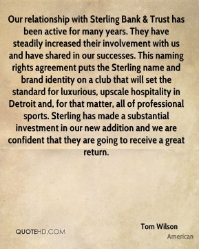 Our relationship with Sterling Bank & Trust has been active for many years. They have steadily increased their involvement with us and have shared in our successes. This naming rights agreement puts the Sterling name and brand identity on a club that will set the standard for luxurious, upscale hospitality in Detroit and, for that matter, all of professional sports. Sterling has made a substantial investment in our new addition and we are confident that they are going to receive a great return.