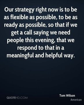 Our strategy right now is to be as flexible as possible, to be as ready as possible, so that if we get a call saying we need people this evening, that we respond to that in a meaningful and helpful way.