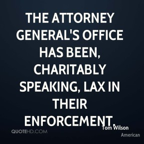 Tom Wilson  - The Attorney General's Office has been, charitably speaking, lax in their enforcement.
