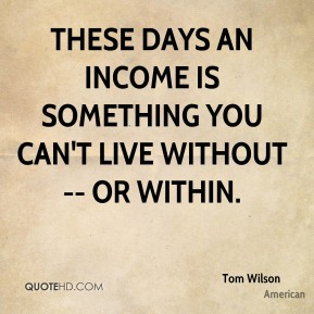 These days an income is something you can't live without -- or within.