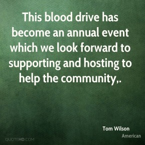 Tom Wilson  - This blood drive has become an annual event which we look forward to supporting and hosting to help the community.