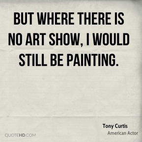 But where there is no art show, I would still be painting.