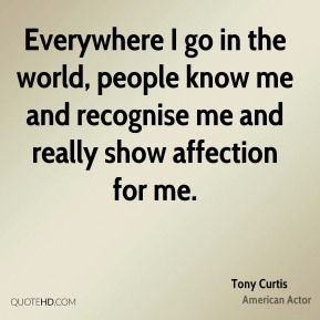 Tony Curtis - Everywhere I go in the world, people know me and recognise me and really show affection for me.
