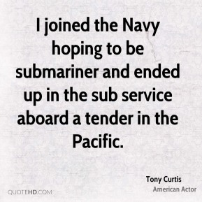 Tony Curtis - I joined the Navy hoping to be submariner and ended up in the sub service aboard a tender in the Pacific.