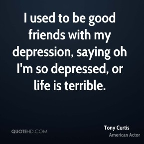 I used to be good friends with my depression, saying oh I'm so depressed, or life is terrible.