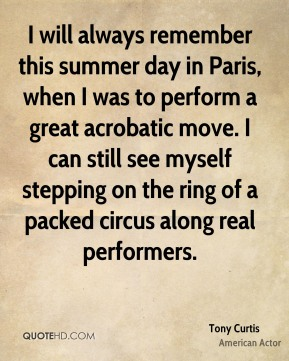 Tony Curtis - I will always remember this summer day in Paris, when I was to perform a great acrobatic move. I can still see myself stepping on the ring of a packed circus along real performers.