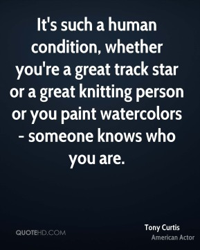 It's such a human condition, whether you're a great track star or a great knitting person or you paint watercolors - someone knows who you are.