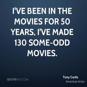 I've been in the movies for 50 years, I've made 130 some-odd movies.