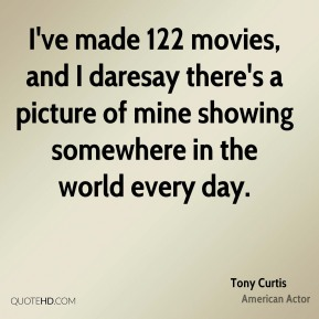 Tony Curtis - I've made 122 movies, and I daresay there's a picture of mine showing somewhere in the world every day.