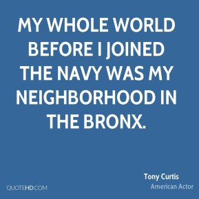 Tony Curtis - My whole world before I joined the Navy was my neighborhood in the Bronx.