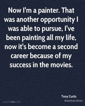 Tony Curtis - Now I'm a painter. That was another opportunity I was able to pursue, I've been painting all my life, now it's become a second career because of my success in the movies.