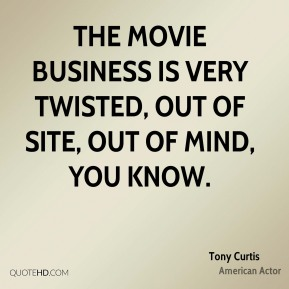 Tony Curtis - The movie business is very twisted, out of site, out of mind, you know.