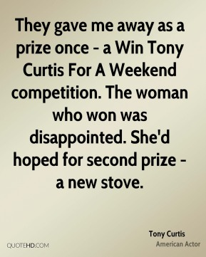 Tony Curtis - They gave me away as a prize once - a Win Tony Curtis For A Weekend competition. The woman who won was disappointed. She'd hoped for second prize - a new stove.
