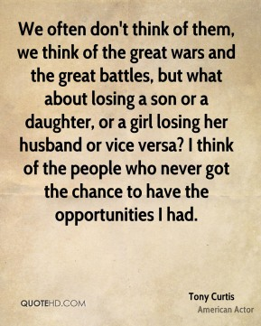 We often don't think of them, we think of the great wars and the great battles, but what about losing a son or a daughter, or a girl losing her husband or vice versa? I think of the people who never got the chance to have the opportunities I had.