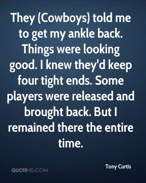 Tony Curtis  - They (Cowboys) told me to get my ankle back. Things were looking good. I knew they'd keep four tight ends. Some players were released and brought back. But I remained there the entire time.