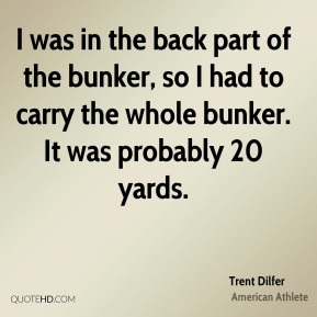 I was in the back part of the bunker, so I had to carry the whole bunker. It was probably 20 yards.