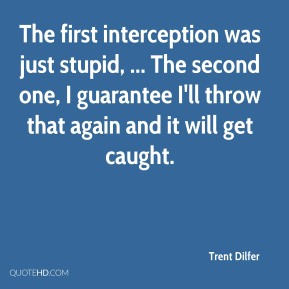 Trent Dilfer  - The first interception was just stupid, ... The second one, I guarantee I'll throw that again and it will get caught.