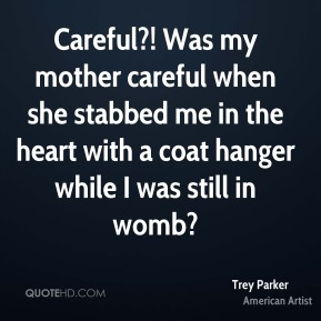 Trey Parker - Careful?! Was my mother careful when she stabbed me in the heart with a coat hanger while I was still in womb?