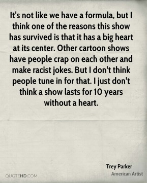 Trey Parker - It's not like we have a formula, but I think one of the reasons this show has survived is that it has a big heart at its center. Other cartoon shows have people crap on each other and make racist jokes. But I don't think people tune in for that. I just don't think a show lasts for 10 years without a heart.
