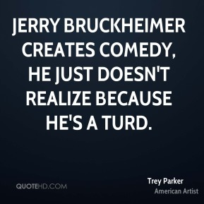 Trey Parker - Jerry Bruckheimer creates comedy, he just doesn't realize because he's a turd.
