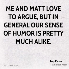 Me and Matt love to argue, but in general our sense of humor is pretty much alike.