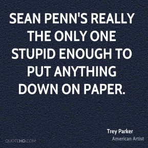 Sean Penn's really the only one stupid enough to put anything down on paper.
