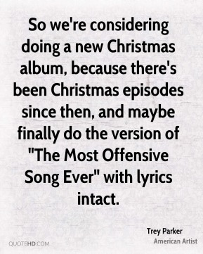 "Trey Parker - So we're considering doing a new Christmas album, because there's been Christmas episodes since then, and maybe finally do the version of ""The Most Offensive Song Ever"" with lyrics intact."