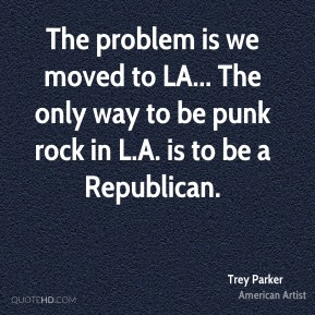 Trey Parker - The problem is we moved to LA... The only way to be punk rock in L.A. is to be a Republican.