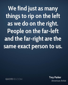 We find just as many things to rip on the left as we do on the right. People on the far-left and the far-right are the same exact person to us.