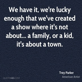 Trey Parker - We have it, we're lucky enough that we've created a show where it's not about... a family, or a kid, it's about a town.