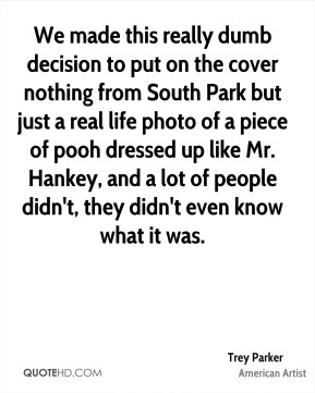 Trey Parker - We made this really dumb decision to put on the cover nothing from South Park but just a real life photo of a piece of pooh dressed up like Mr. Hankey, and a lot of people didn't, they didn't even know what it was.