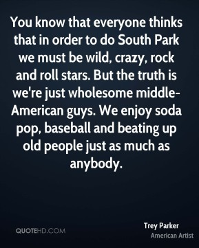 You know that everyone thinks that in order to do South Park we must be wild, crazy, rock and roll stars. But the truth is we're just wholesome middle-American guys. We enjoy soda pop, baseball and beating up old people just as much as anybody.
