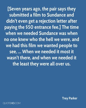 Trey Parker  - [Seven years ago, the pair says they submitted a film to Sundance and didn't even get a rejection letter after paying the $50 entrance fee.] The time when we needed Sundance was when no one knew who the hell we were, and we had this film we wanted people to see, ... When we needed it most it wasn't there, and when we needed it the least they were all over us.