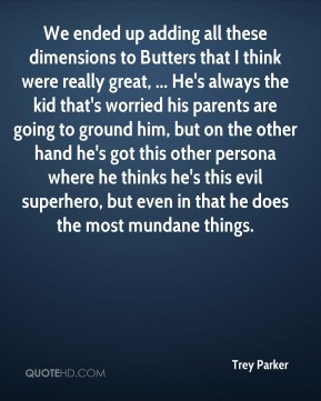 Trey Parker  - We ended up adding all these dimensions to Butters that I think were really great, ... He's always the kid that's worried his parents are going to ground him, but on the other hand he's got this other persona where he thinks he's this evil superhero, but even in that he does the most mundane things.