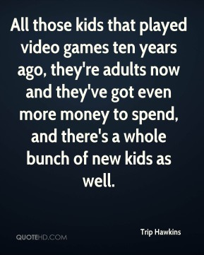 All those kids that played video games ten years ago, they're adults now and they've got even more money to spend, and there's a whole bunch of new kids as well.