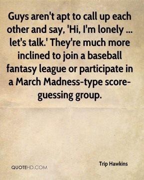 Guys aren't apt to call up each other and say, 'Hi, I'm lonely ... let's talk.' They're much more inclined to join a baseball fantasy league or participate in a March Madness-type score-guessing group.