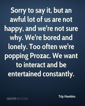 Sorry to say it, but an awful lot of us are not happy, and we're not sure why. We're bored and lonely. Too often we're popping Prozac. We want to interact and be entertained constantly.