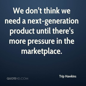 We don't think we need a next-generation product until there's more pressure in the marketplace.